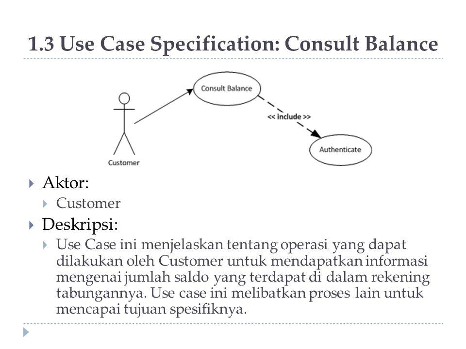 1.3 Use Case Specification: Consult Balance  Aktor:  Customer  Deskripsi:  Use Case ini menjelaskan tentang operasi yang dapat dilakukan oleh Cust
