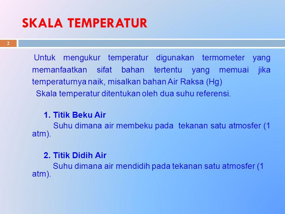 SKALA TEMPERATUR 2 Untuk mengukur temperatur digunakan termometer yang memanfaatkan sifat bahan tertentu yang memuai jika temperaturnya naik, misalkan