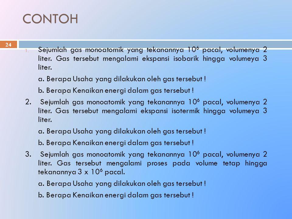 CONTOH 24 1. Sejumlah gas monoatomik yang tekanannya 10 6 pacal, volumenya 2 liter. Gas tersebut mengalami ekspansi isobarik hingga volumeya 3 liter.