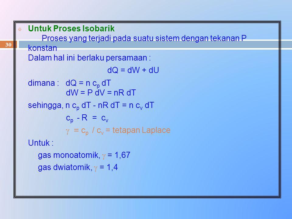 30 ° Untuk Proses Isobarik Proses yang terjadi pada suatu sistem dengan tekanan P konstan Dalam hal ini berlaku persamaan : dQ = dW + dU dimana : dQ =