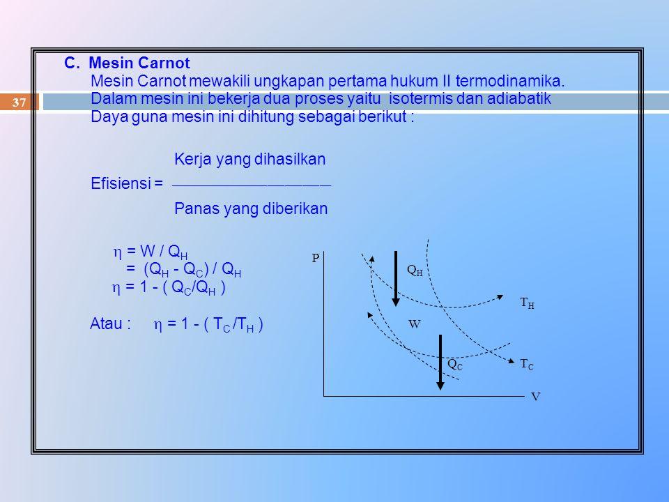 37 C. Mesin Carnot Mesin Carnot mewakili ungkapan pertama hukum II termodinamika. Dalam mesin ini bekerja dua proses yaitu isotermis dan adiabatik Day