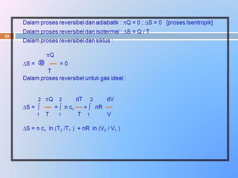 39 Dalam proses reversibel dan adiabatik :  Q = 0 ;  S = 0 [proses Isentropik] Dalam proses reversibel dan isotermal :  S = Q / T Dalam proses reve