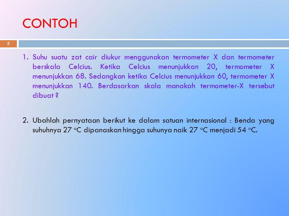 CONTOH 5 1.Suhu suatu zat cair diukur menggunakan termometer X dan termometer berskala Celcius. Ketika Celcius menunjukkan 20, termometer X menunjukka