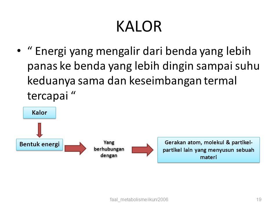 KALOR Energi yang mengalir dari benda yang lebih panas ke benda yang lebih dingin sampai suhu keduanya sama dan keseimbangan termal tercapai faal_metabolisme/ikun/200619 Kalor Bentuk energi Yang berhubungan dengan Gerakan atom, molekul & partikel- partikel lain yang menyusun sebuah materi