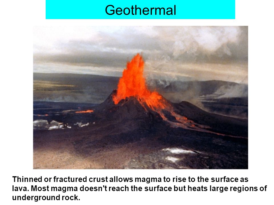 Geothermal Thinned or fractured crust allows magma to rise to the surface as lava.