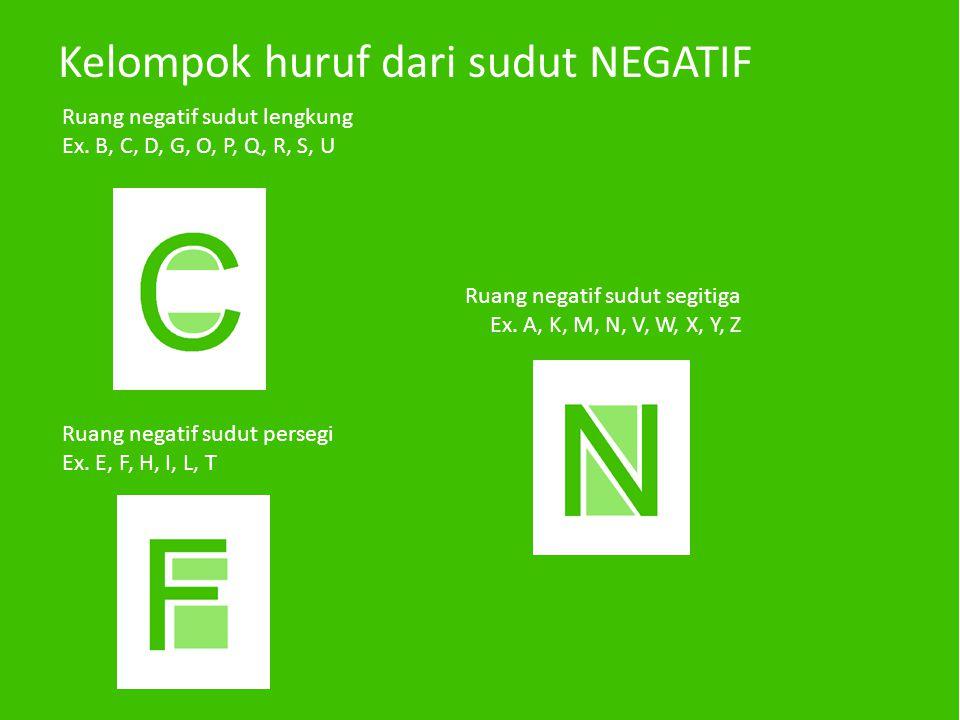 Kelompok huruf dari sudut NEGATIF Ruang negatif sudut lengkung Ex. B, C, D, G, O, P, Q, R, S, U Ruang negatif sudut persegi Ex. E, F, H, I, L, T Ruang