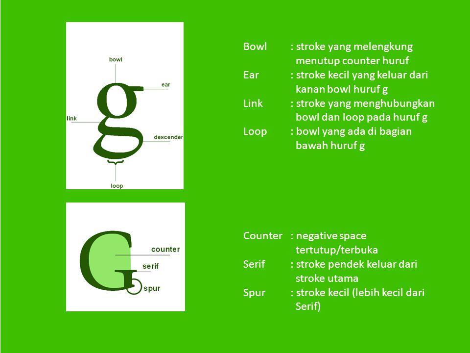 Bowl: stroke yang melengkung menutup counter huruf Ear: stroke kecil yang keluar dari kanan bowl huruf g Link: stroke yang menghubungkan bowl dan loop