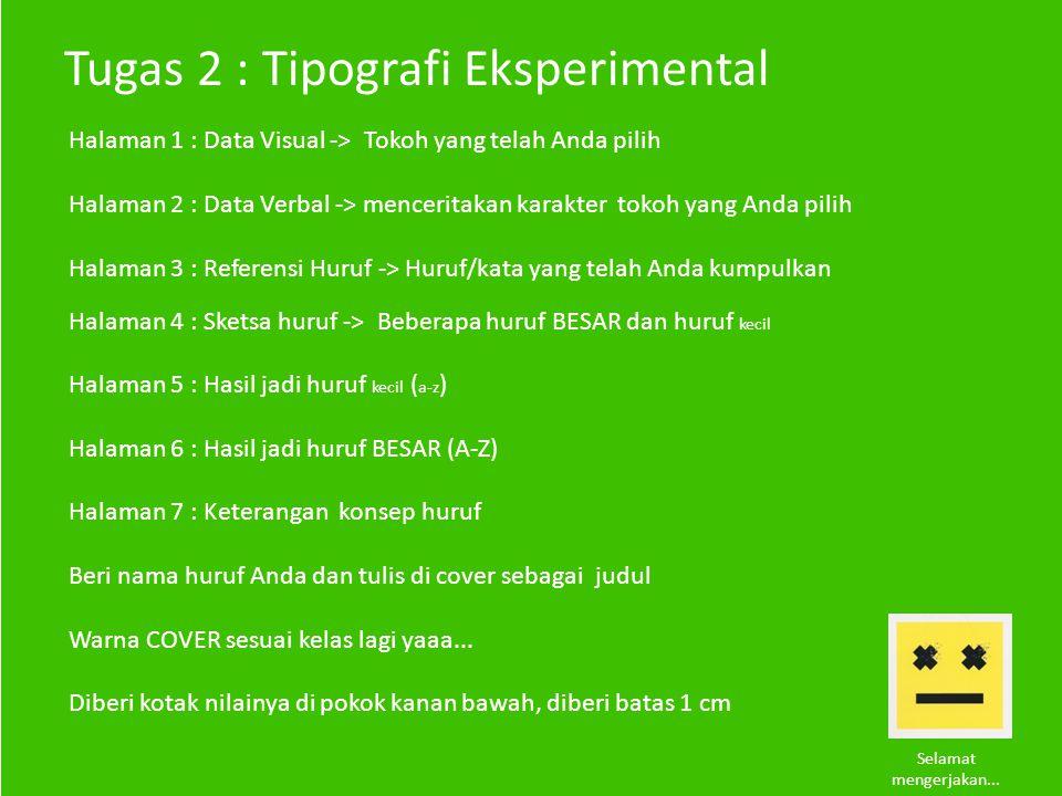 Tugas 2 : Tipografi Eksperimental Halaman 1 : Data Visual -> Tokoh yang telah Anda pilih Halaman 2 : Data Verbal -> menceritakan karakter tokoh yang Anda pilih Halaman 3 : Referensi Huruf -> Huruf/kata yang telah Anda kumpulkan Halaman 4 : Sketsa huruf -> Beberapa huruf BESAR dan huruf kecil Halaman 5 : Hasil jadi huruf kecil ( a-z ) Halaman 6 : Hasil jadi huruf BESAR (A-Z) Halaman 7 : Keterangan konsep huruf Beri nama huruf Anda dan tulis di cover sebagai judul Warna COVER sesuai kelas lagi yaaa...