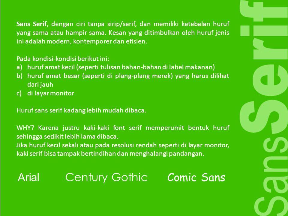 Sans Serif, dengan ciri tanpa sirip/serif, dan memiliki ketebalan huruf yang sama atau hampir sama. Kesan yang ditimbulkan oleh huruf jenis ini adalah