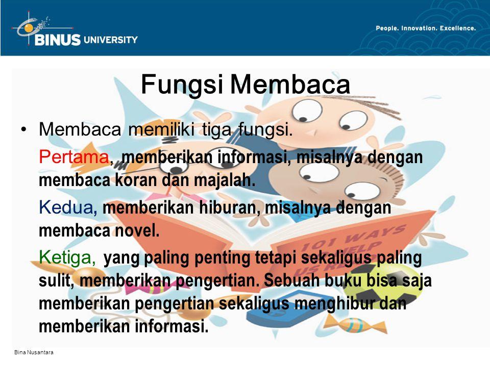 Bina Nusantara Fungsi Membaca Membaca memiliki tiga fungsi. Pertama, memberikan informasi, misalnya dengan membaca koran dan majalah. Kedua, memberika