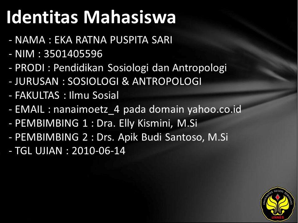 Identitas Mahasiswa - NAMA : EKA RATNA PUSPITA SARI - NIM : 3501405596 - PRODI : Pendidikan Sosiologi dan Antropologi - JURUSAN : SOSIOLOGI & ANTROPOLOGI - FAKULTAS : Ilmu Sosial - EMAIL : nanaimoetz_4 pada domain yahoo.co.id - PEMBIMBING 1 : Dra.
