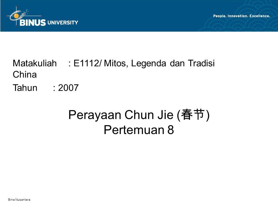 Bina Nusantara Perayaan Chun Jie ( 春节 ) Pertemuan 8 Matakuliah: E1112/ Mitos, Legenda dan Tradisi China Tahun: 2007