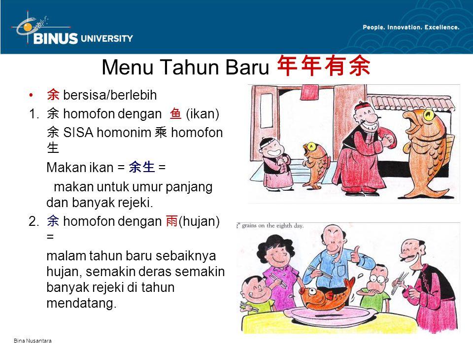 Bina Nusantara Menu Tahun Baru 年年有余 余 bersisa/berlebih 1. 余 homofon dengan 鱼 (ikan) 余 SISA homonim 乘 homofon 生 Makan ikan = 余生 = makan untuk umur panj