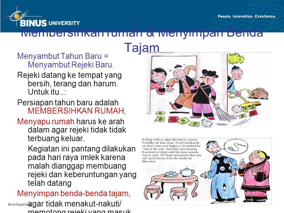 Bina Nusantara Membersihkan rumah & Menyimpan Benda Tajam Menyambut Tahun Baru = Menyambut Rejeki Baru. Rejeki datang ke tempat yang bersih, terang da