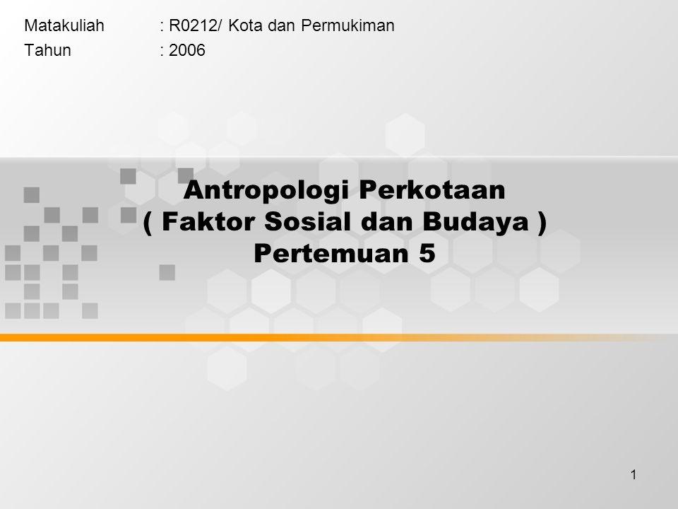 1 Antropologi Perkotaan ( Faktor Sosial dan Budaya ) Pertemuan 5 Matakuliah: R0212/ Kota dan Permukiman Tahun: 2006