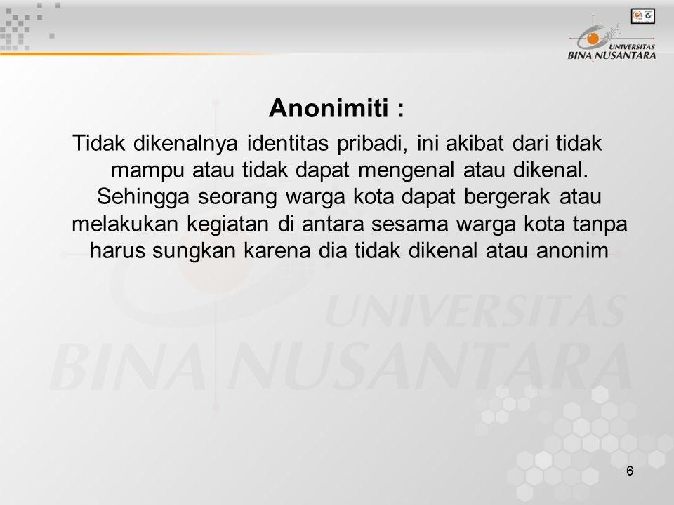 6 Anonimiti : Tidak dikenalnya identitas pribadi, ini akibat dari tidak mampu atau tidak dapat mengenal atau dikenal. Sehingga seorang warga kota dapa