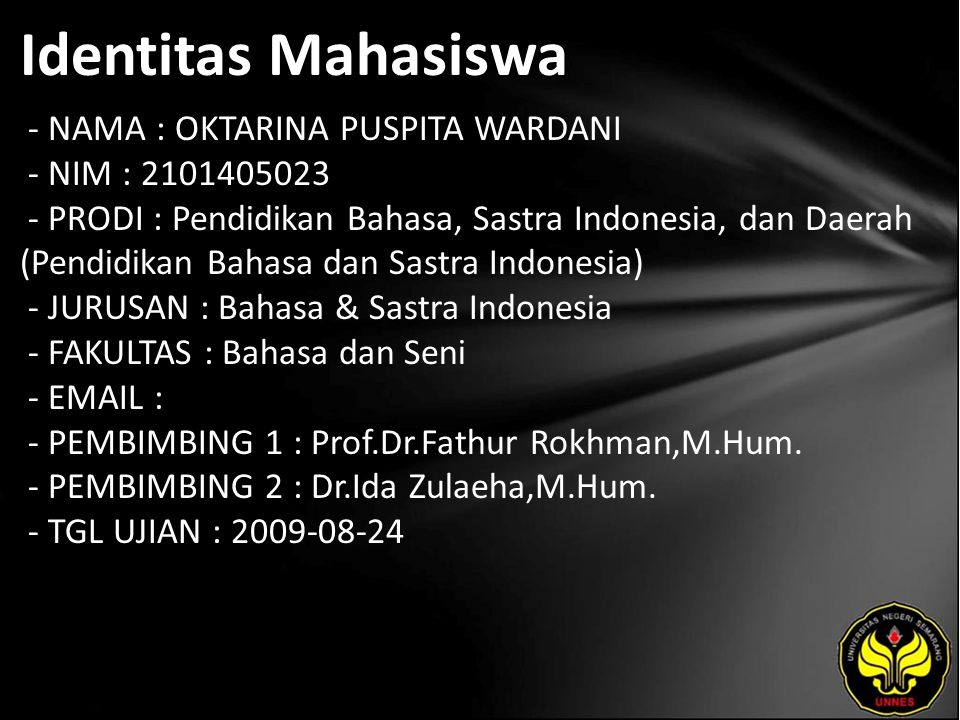 Identitas Mahasiswa - NAMA : OKTARINA PUSPITA WARDANI - NIM : 2101405023 - PRODI : Pendidikan Bahasa, Sastra Indonesia, dan Daerah (Pendidikan Bahasa dan Sastra Indonesia) - JURUSAN : Bahasa & Sastra Indonesia - FAKULTAS : Bahasa dan Seni - EMAIL : - PEMBIMBING 1 : Prof.Dr.Fathur Rokhman,M.Hum.