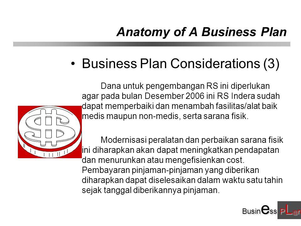 Busin e ss P L @ n Anatomy of A Business Plan Business Plan Considerations (3) Dana untuk pengembangan RS ini diperlukan agar pada bulan Desember 2006 ini RS Indera sudah dapat memperbaiki dan menambah fasilitas/alat baik medis maupun non-medis, serta sarana fisik.