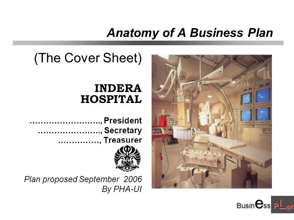 Busin e ss P L @ n Anatomy of A Business Plan (The Cover Sheet) INDERA HOSPITAL …………………….., President ………………….., Secretary ……………, Treasurer Plan proposed September 2006 By PHA-UI