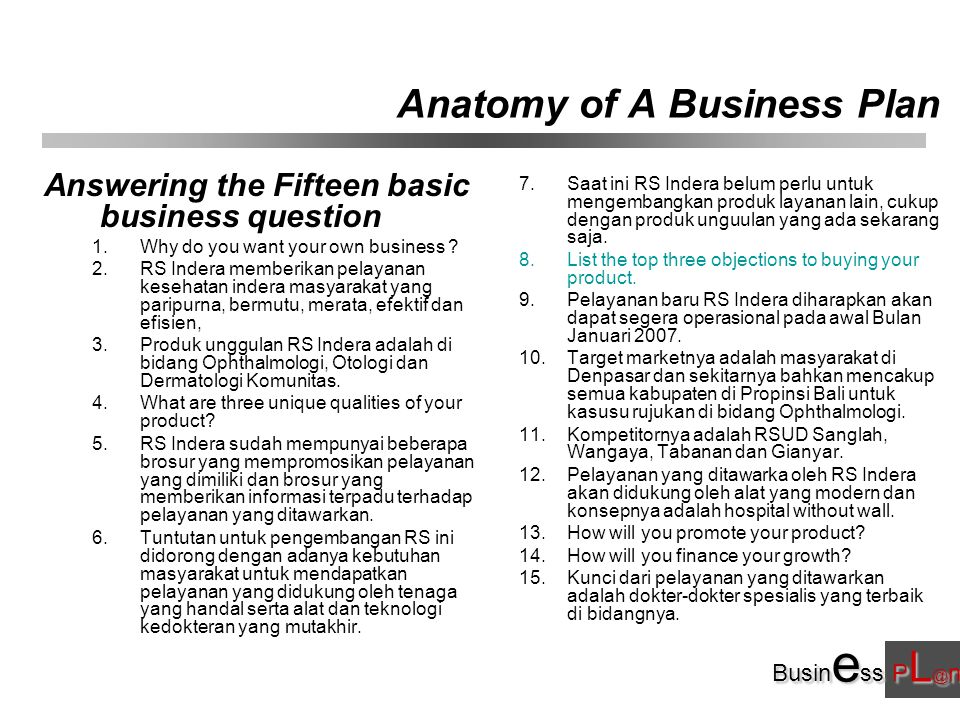 Busin e ss P L @ n Anatomy of A Business Plan Answering the Fifteen basic business question 1.Why do you want your own business .