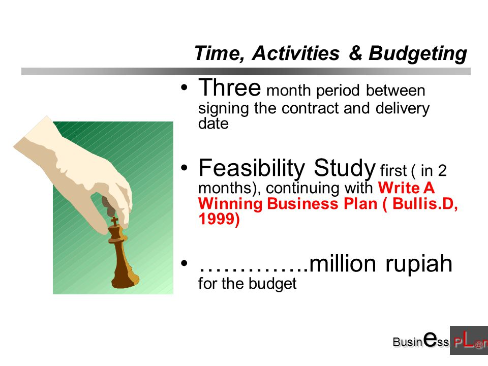 Busin e ss P L @ n Time, Activities & Budgeting Three month period between signing the contract and delivery date Feasibility Study first ( in 2 months), continuing with Write A Winning Business Plan ( Bullis.D, 1999) …………..million rupiah for the budget