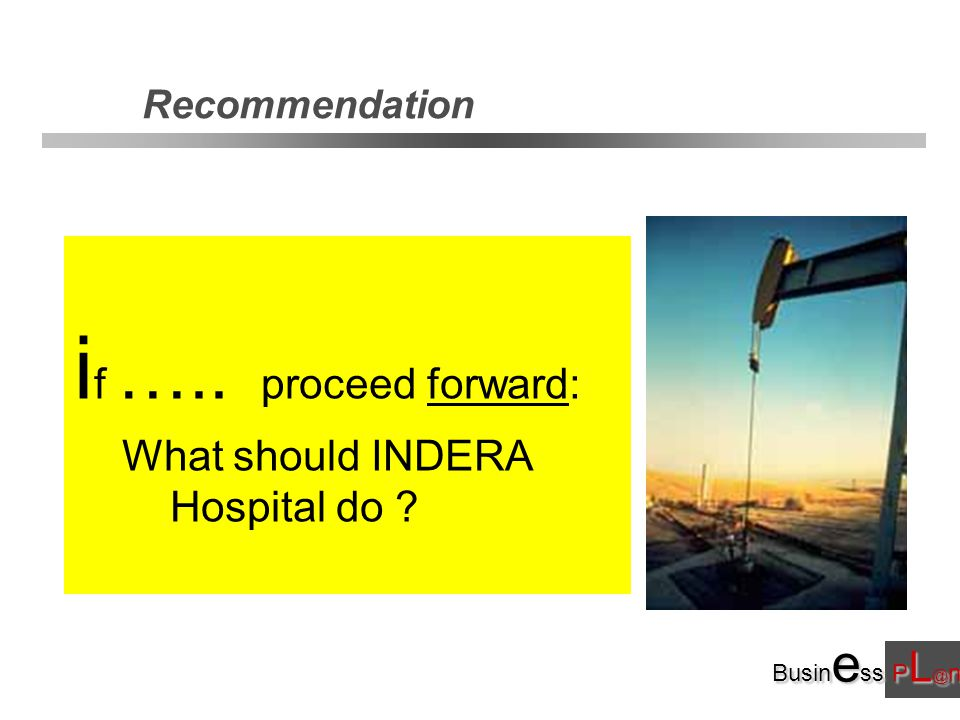 Busin e ss P L @ n i f ….. proceed forward: What should INDERA Hospital do Recommendation