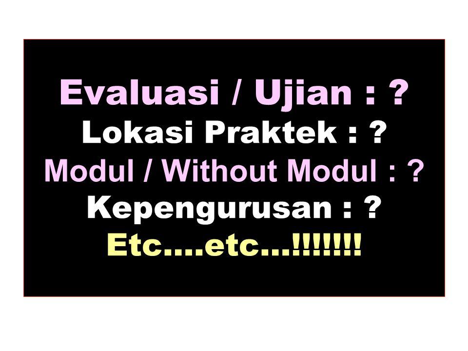 Evaluasi / Ujian : ? Lokasi Praktek : ? Modul / Without Modul : ? Kepengurusan : ? Etc….etc…!!!!!!!