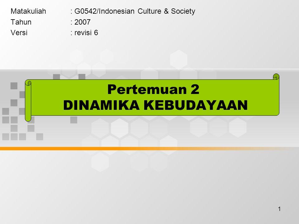 1 Pertemuan 2 DINAMIKA KEBUDAYAAN Matakuliah: G0542/Indonesian Culture & Society Tahun: 2007 Versi: revisi 6