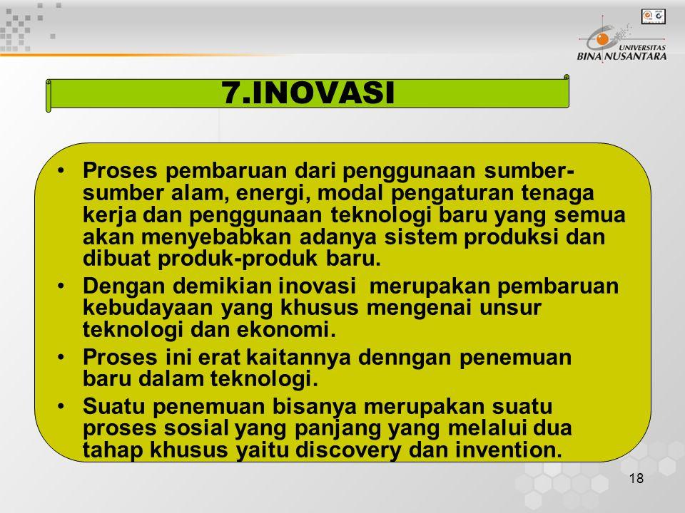 18 7.INOVASI Proses pembaruan dari penggunaan sumber- sumber alam, energi, modal pengaturan tenaga kerja dan penggunaan teknologi baru yang semua akan menyebabkan adanya sistem produksi dan dibuat produk-produk baru.