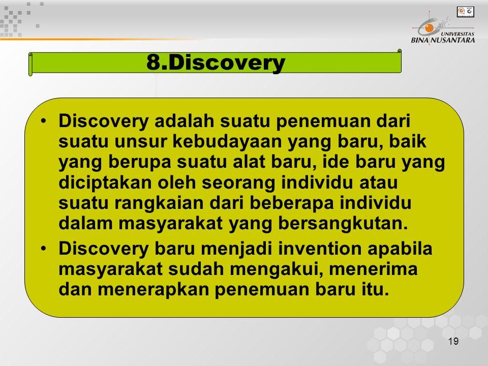 19 8.Discovery Discovery adalah suatu penemuan dari suatu unsur kebudayaan yang baru, baik yang berupa suatu alat baru, ide baru yang diciptakan oleh seorang individu atau suatu rangkaian dari beberapa individu dalam masyarakat yang bersangkutan.