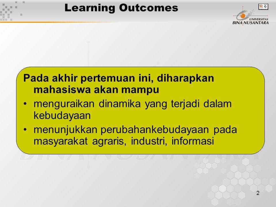 2 Learning Outcomes Pada akhir pertemuan ini, diharapkan mahasiswa akan mampu menguraikan dinamika yang terjadi dalam kebudayaan menunjukkan perubahankebudayaan pada masyarakat agraris, industri, informasi