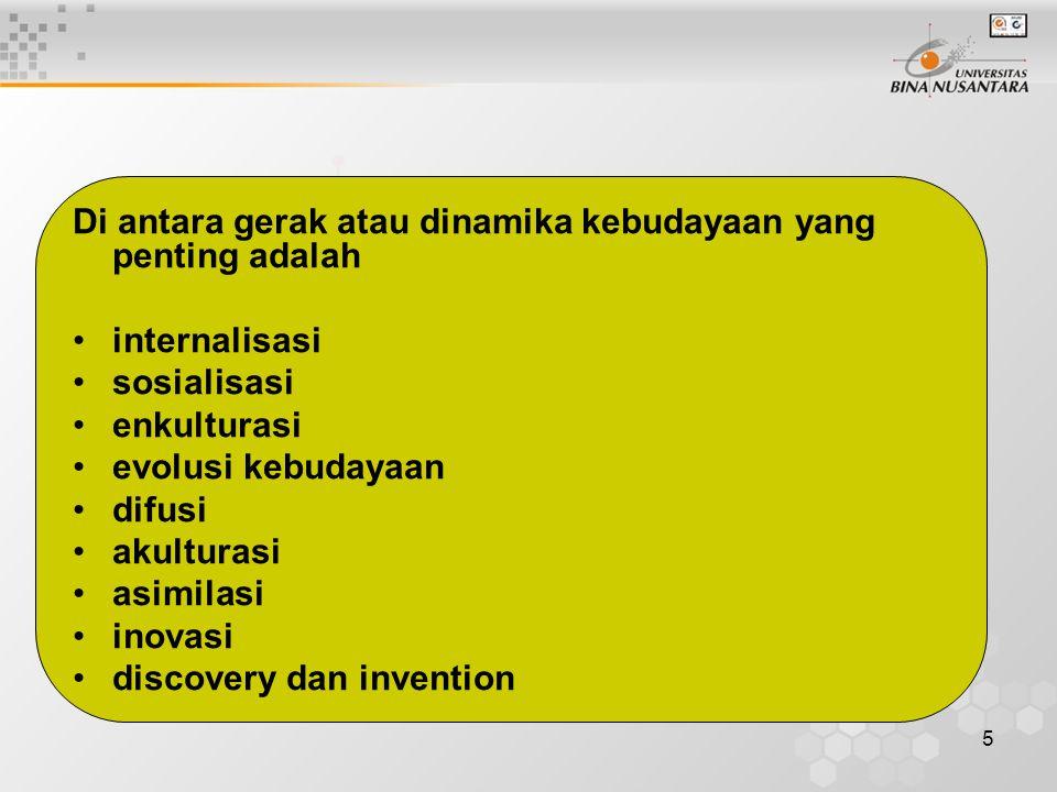 5 Di antara gerak atau dinamika kebudayaan yang penting adalah internalisasi sosialisasi enkulturasi evolusi kebudayaan difusi akulturasi asimilasi inovasi discovery dan invention