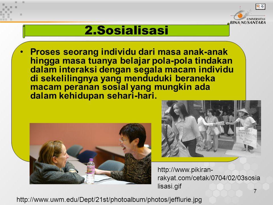 7 2.Sosialisasi Proses seorang individu dari masa anak-anak hingga masa tuanya belajar pola-pola tindakan dalam interaksi dengan segala macam individu di sekelilingnya yang menduduki beraneka macam peranan sosial yang mungkin ada dalam kehidupan sehari-hari.