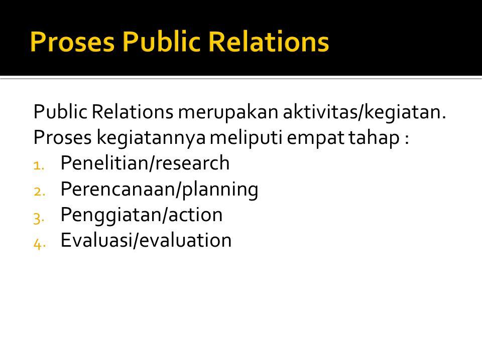 Public Relations merupakan aktivitas/kegiatan. Proses kegiatannya meliputi empat tahap : 1. Penelitian/research 2. Perencanaan/planning 3. Penggiatan/