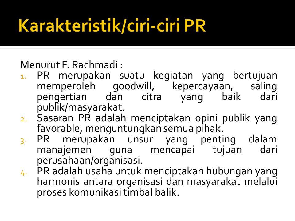 Menurut F. Rachmadi : 1. PR merupakan suatu kegiatan yang bertujuan memperoleh goodwill, kepercayaan, saling pengertian dan citra yang baik dari publi