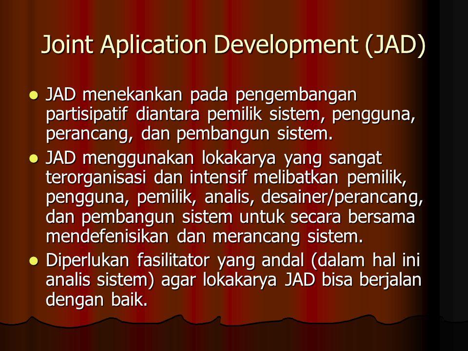 Joint Aplication Development (JAD) JAD menekankan pada pengembangan partisipatif diantara pemilik sistem, pengguna, perancang, dan pembangun sistem.