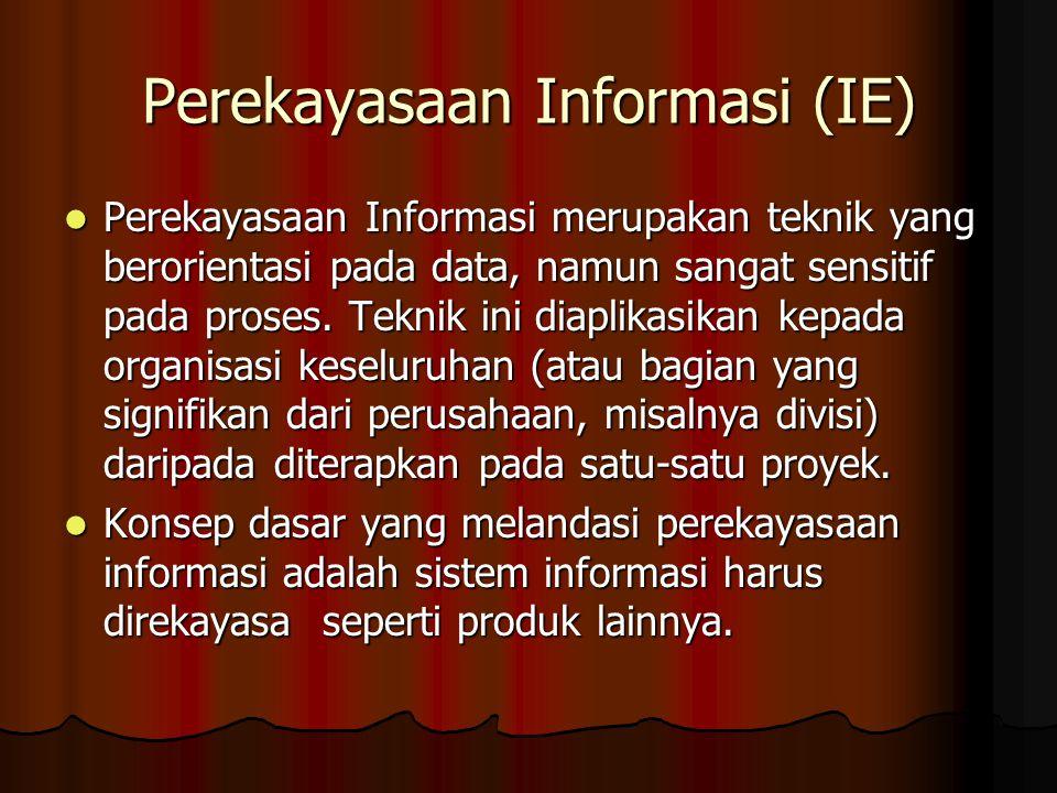 Perekayasaan Informasi (IE) Perekayasaan Informasi merupakan teknik yang berorientasi pada data, namun sangat sensitif pada proses.