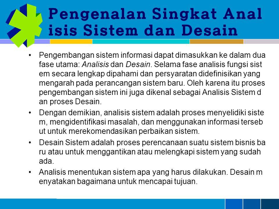Pengenalan Singkat Anal isis Sistem dan Desain Pengembangan sistem informasi dapat dimasukkan ke dalam dua fase utama: Analisis dan Desain.