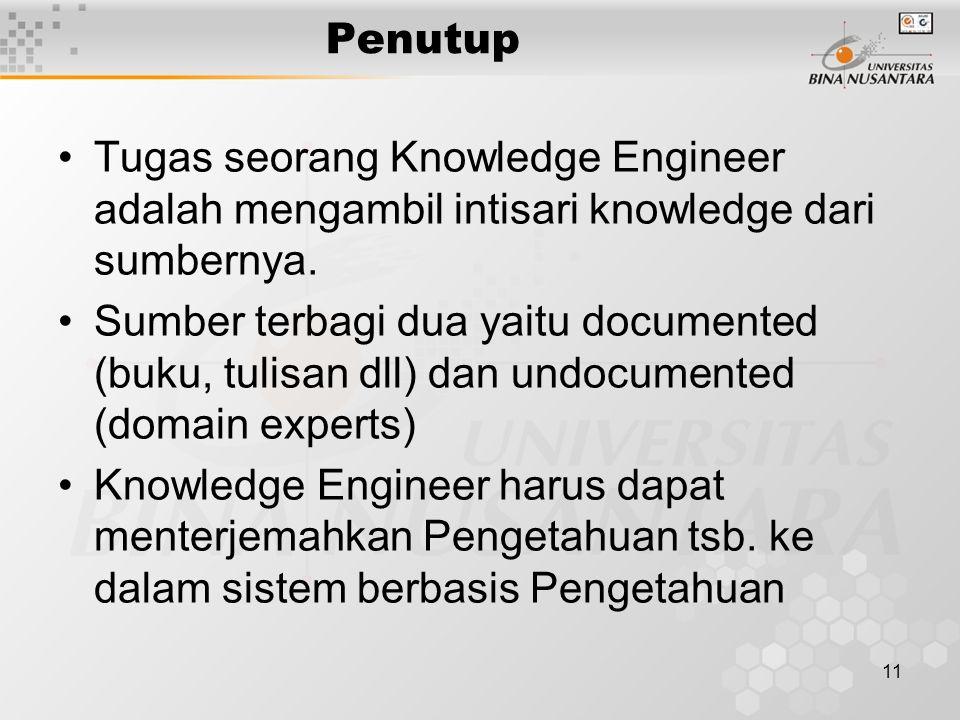 11 Penutup Tugas seorang Knowledge Engineer adalah mengambil intisari knowledge dari sumbernya. Sumber terbagi dua yaitu documented (buku, tulisan dll