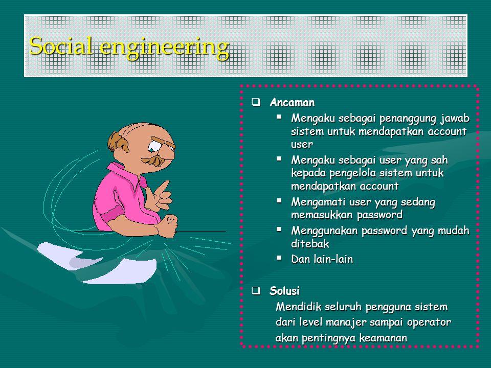 Social engineering  Ancaman  Mengaku sebagai penanggung jawab sistem untuk mendapatkan account user  Mengaku sebagai user yang sah kepada pengelola