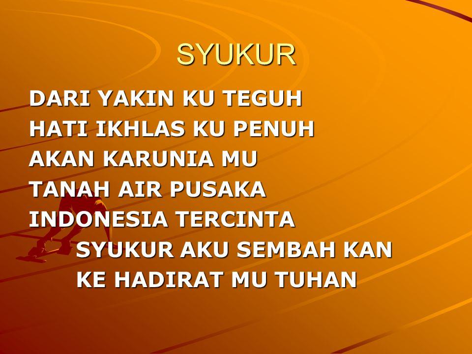 SYUKUR DARI YAKIN KU TEGUH HATI IKHLAS KU PENUH AKAN KARUNIA MU TANAH AIR PUSAKA INDONESIA TERCINTA SYUKUR AKU SEMBAH KAN KE HADIRAT MU TUHAN