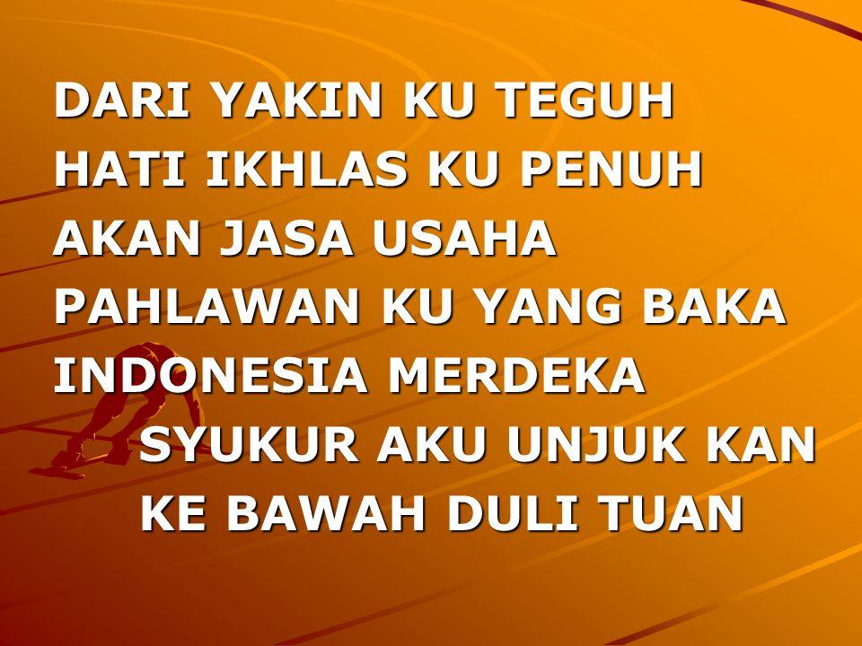 DARI YAKIN KU TEGUH HATI IKHLAS KU PENUH AKAN JASA USAHA PAHLAWAN KU YANG BAKA INDONESIA MERDEKA SYUKUR AKU UNJUK KAN KE BAWAH DULI TUAN