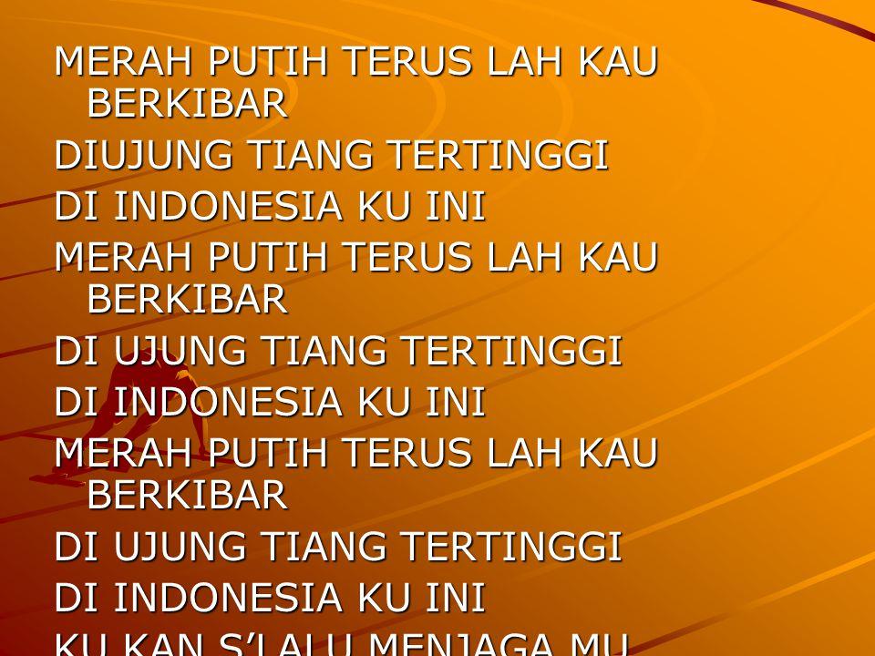 MERAH PUTIH TERUS LAH KAU BERKIBAR DIUJUNG TIANG TERTINGGI DI INDONESIA KU INI MERAH PUTIH TERUS LAH KAU BERKIBAR DI UJUNG TIANG TERTINGGI DI INDONESIA KU INI MERAH PUTIH TERUS LAH KAU BERKIBAR DI UJUNG TIANG TERTINGGI DI INDONESIA KU INI KU KAN S'LALU MENJAGA MU