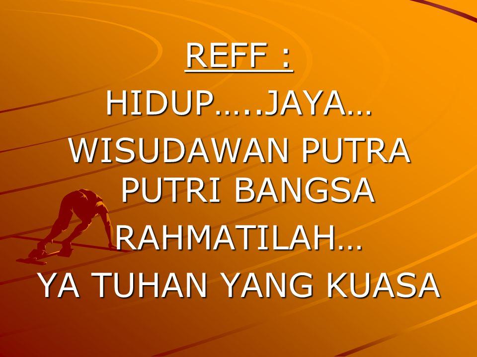REFF : HIDUP…..JAYA… WISUDAWAN PUTRA PUTRI BANGSA RAHMATILAH… YA TUHAN YANG KUASA