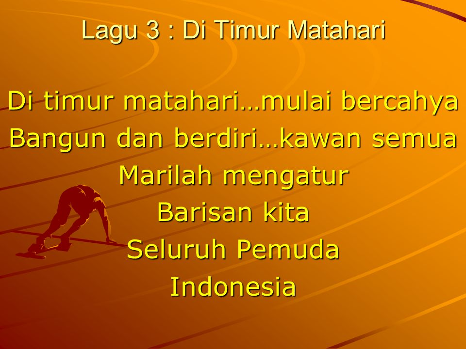 Lagu 3 : Di Timur Matahari Di timur matahari…mulai bercahya Bangun dan berdiri…kawan semua Marilah mengatur Barisan kita Seluruh Pemuda Indonesia