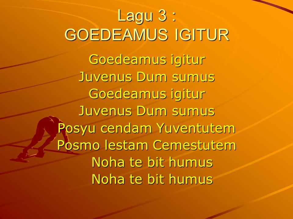 Lagu 3 : GOEDEAMUS IGITUR Goedeamus igitur Juvenus Dum sumus Goedeamus igitur Juvenus Dum sumus Posyu cendam Yuventutem Posmo lestam Cemestutem Noha te bit humus
