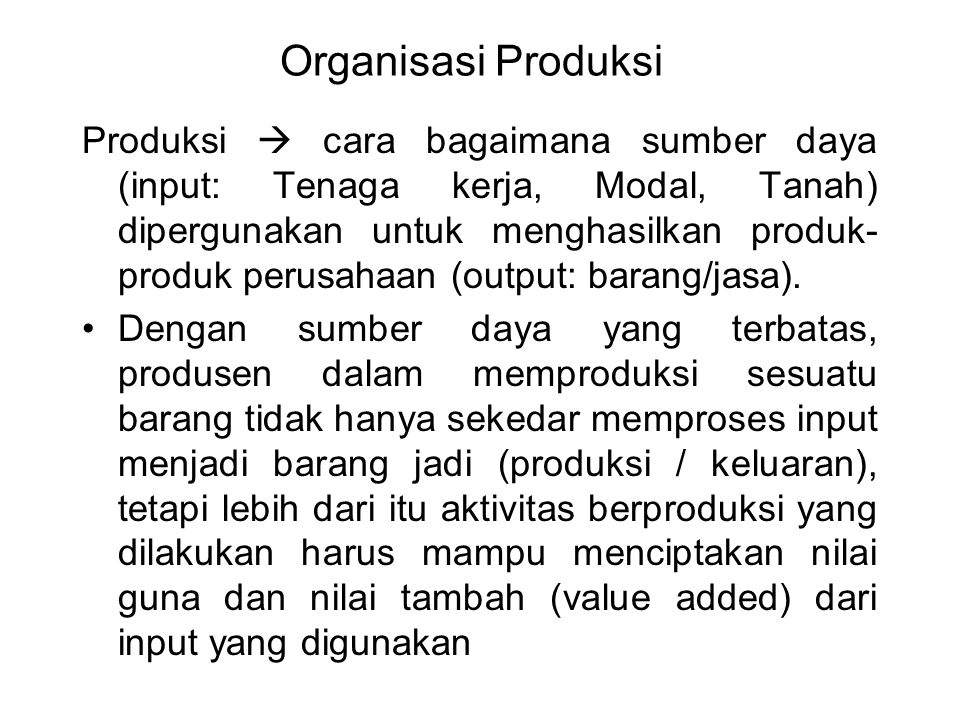 Organisasi Produksi Produksi  cara bagaimana sumber daya (input: Tenaga kerja, Modal, Tanah) dipergunakan untuk menghasilkan produk- produk perusahaa