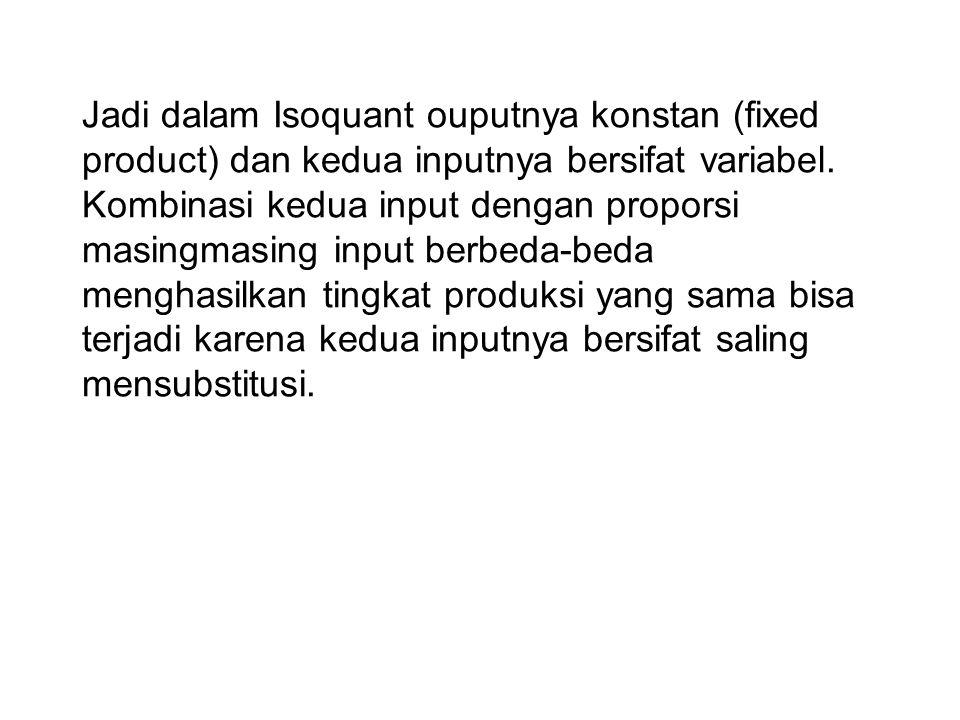 Jadi dalam Isoquant ouputnya konstan (fixed product) dan kedua inputnya bersifat variabel. Kombinasi kedua input dengan proporsi masingmasing input be