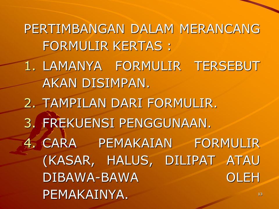 13 PERTIMBANGAN DALAM MERANCANG FORMULIR KERTAS : 1.LAMANYA FORMULIR TERSEBUT AKAN DISIMPAN. 2.TAMPILAN DARI FORMULIR. 3.FREKUENSI PENGGUNAAN. 4.CARA