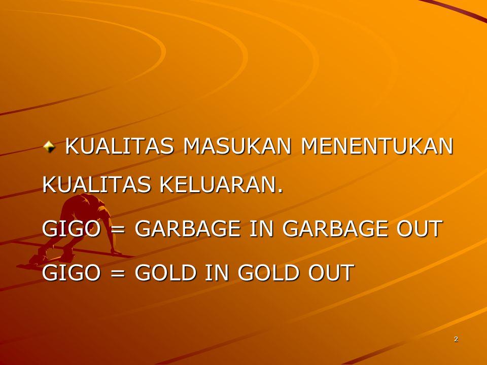 2 KUALITAS MASUKAN MENENTUKAN KUALITAS KELUARAN. KUALITAS MASUKAN MENENTUKAN KUALITAS KELUARAN. GIGO = GARBAGE IN GARBAGE OUT GIGO = GOLD IN GOLD OUT